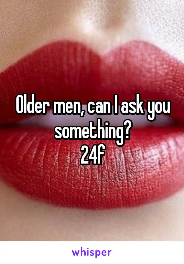 Older men, can I ask you something? 24f
