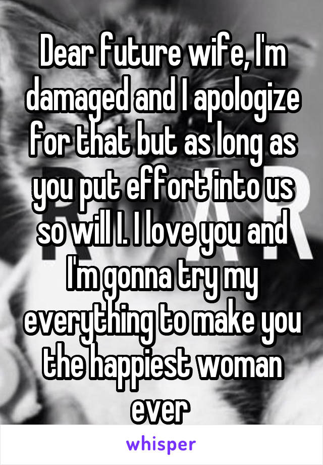 Dear future wife, I'm damaged and I apologize for that but as long as you put effort into us so will I. I love you and I'm gonna try my everything to make you the happiest woman ever