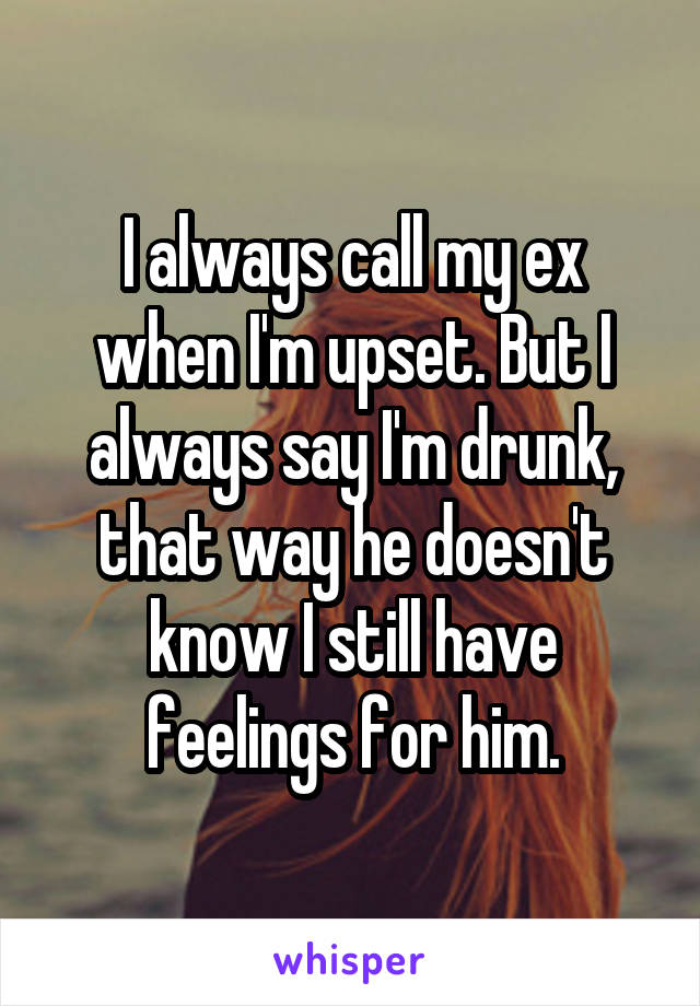 I always call my ex when I'm upset. But I always say I'm drunk, that way he doesn't know I still have feelings for him.