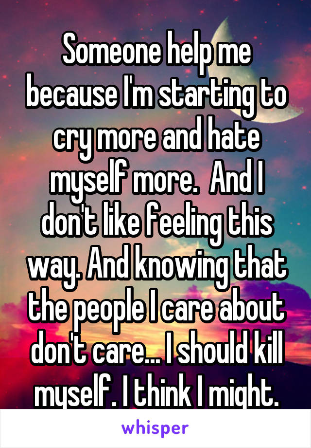 Someone help me because I'm starting to cry more and hate myself more.  And I don't like feeling this way. And knowing that the people I care about don't care... I should kill myself. I think I might.