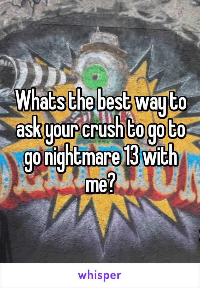 Whats the best way to ask your crush to go to go nightmare 13 with me?