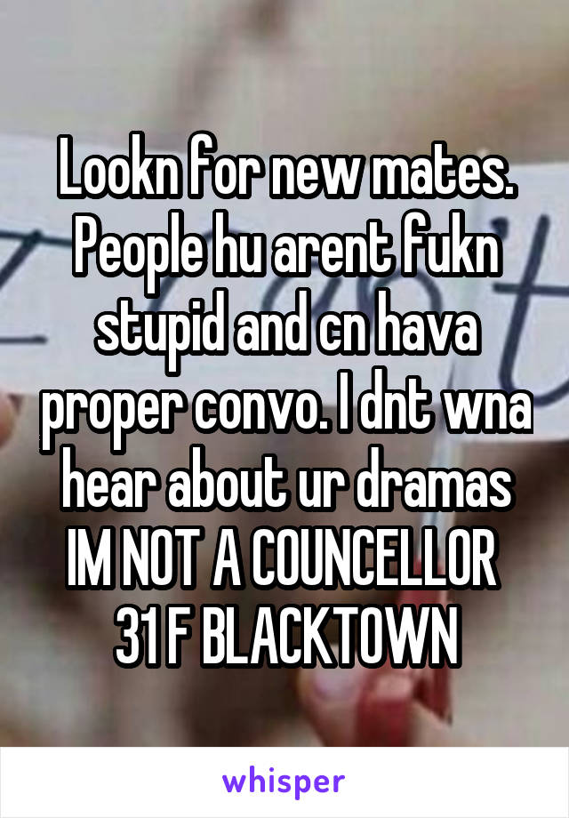 Lookn for new mates. People hu arent fukn stupid and cn hava proper convo. I dnt wna hear about ur dramas IM NOT A COUNCELLOR  31 F BLACKTOWN