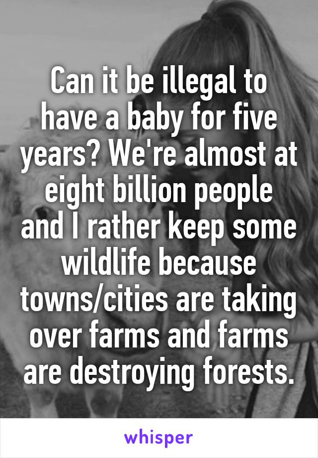 Can it be illegal to have a baby for five years? We're almost at eight billion people and I rather keep some wildlife because towns/cities are taking over farms and farms are destroying forests.