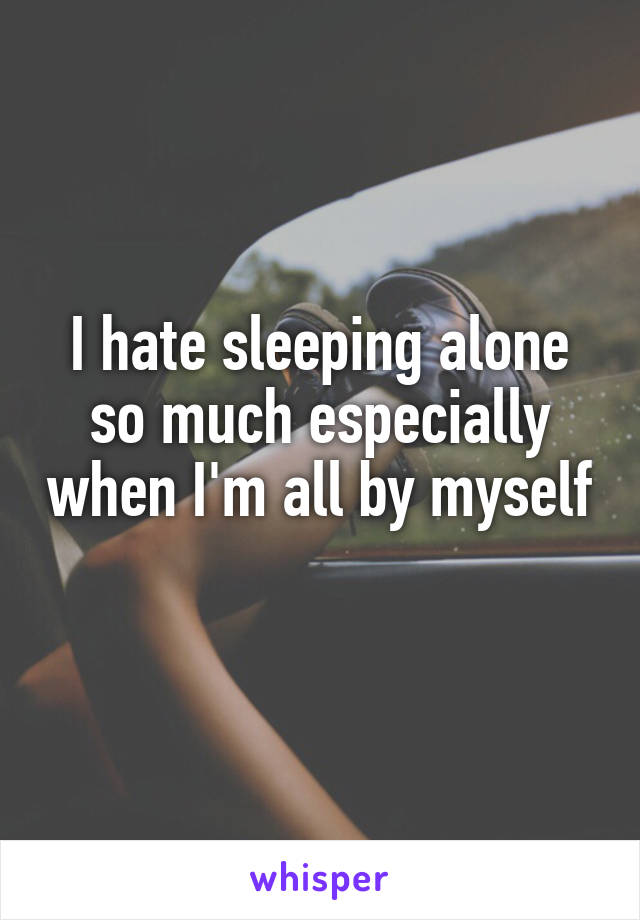 I hate sleeping alone so much especially when I'm all by myself