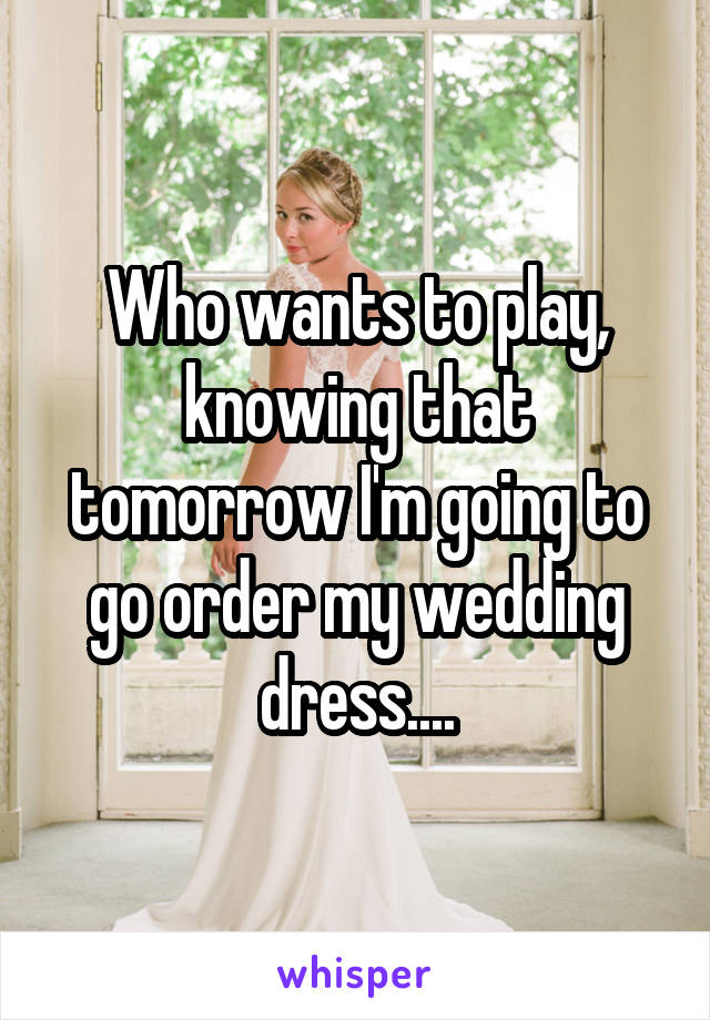 Who wants to play, knowing that tomorrow I'm going to go order my wedding dress....