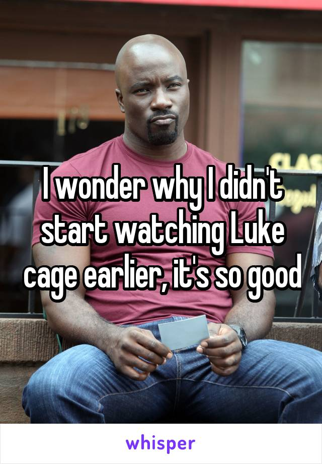I wonder why I didn't start watching Luke cage earlier, it's so good