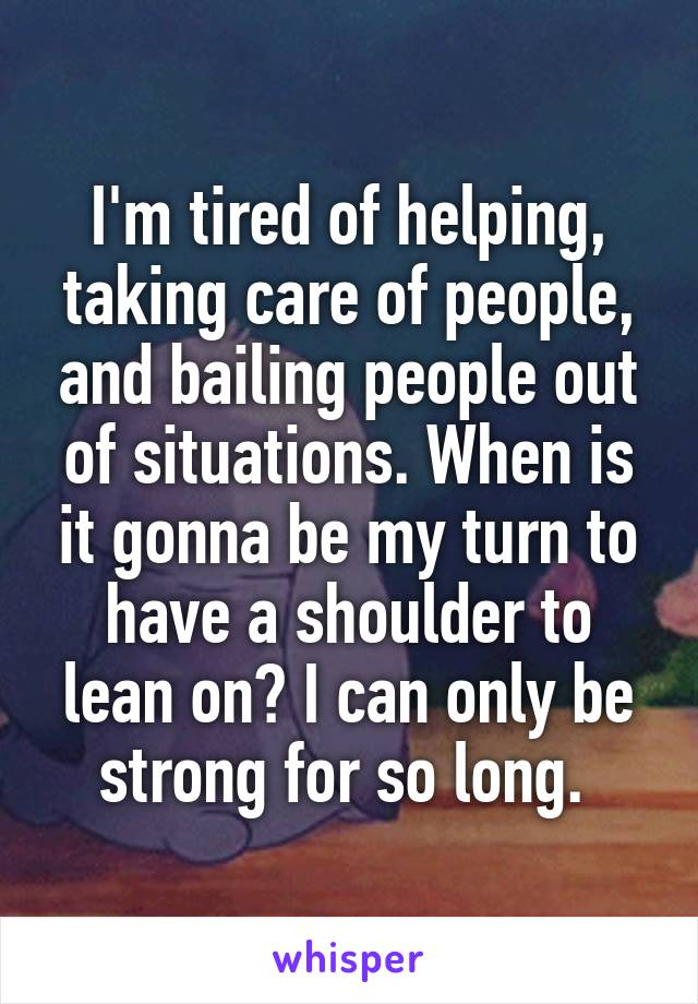 I'm tired of helping, taking care of people, and bailing people out of situations. When is it gonna be my turn to have a shoulder to lean on? I can only be strong for so long.