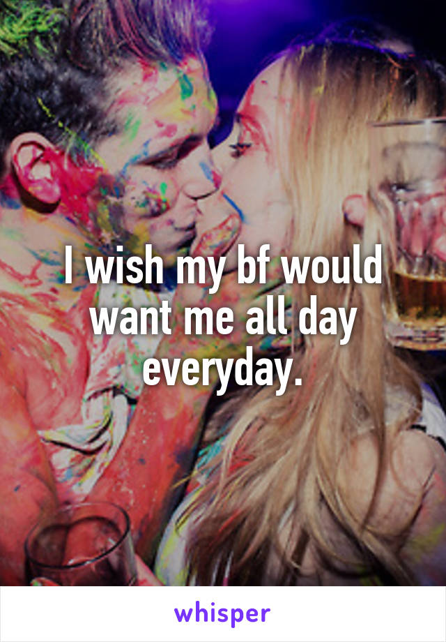 I wish my bf would want me all day everyday.