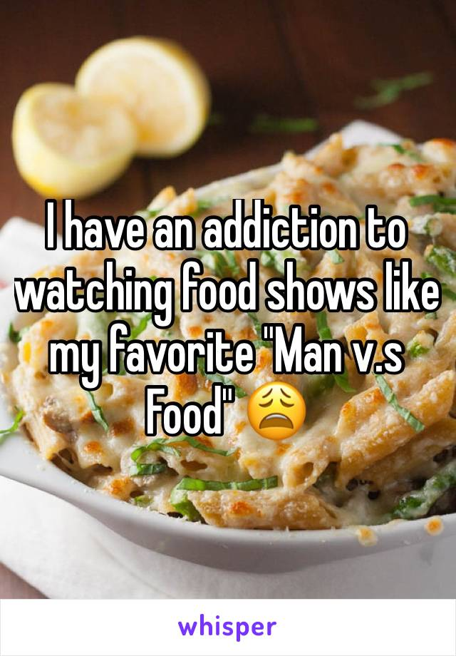 """I have an addiction to watching food shows like my favorite """"Man v.s Food"""" 😩"""
