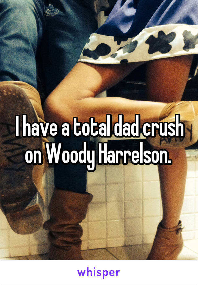 I have a total dad crush on Woody Harrelson.