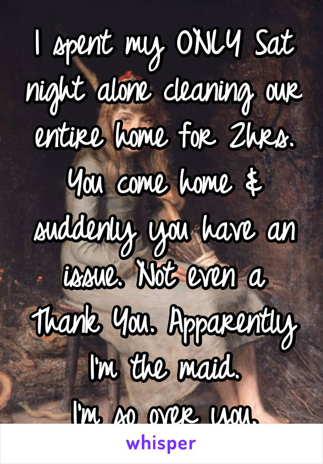 I spent my ONLY Sat night alone cleaning our entire home for 2hrs. You come home & suddenly you have an issue. Not even a Thank You. Apparently I'm the maid. I'm so over you.