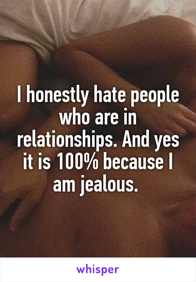I honestly hate people who are in relationships. And yes it is 100% because I am jealous.