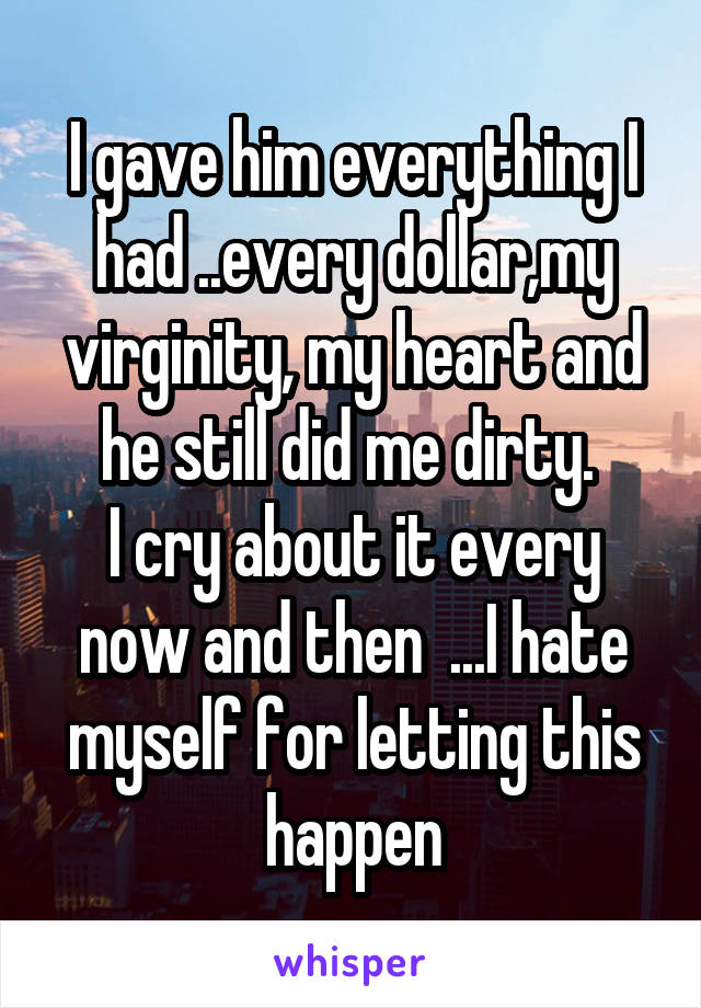 I gave him everything I had ..every dollar,my virginity, my heart and he still did me dirty.  I cry about it every now and then  ...I hate myself for letting this happen