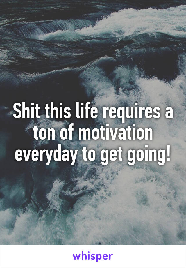 Shit this life requires a ton of motivation everyday to get going!