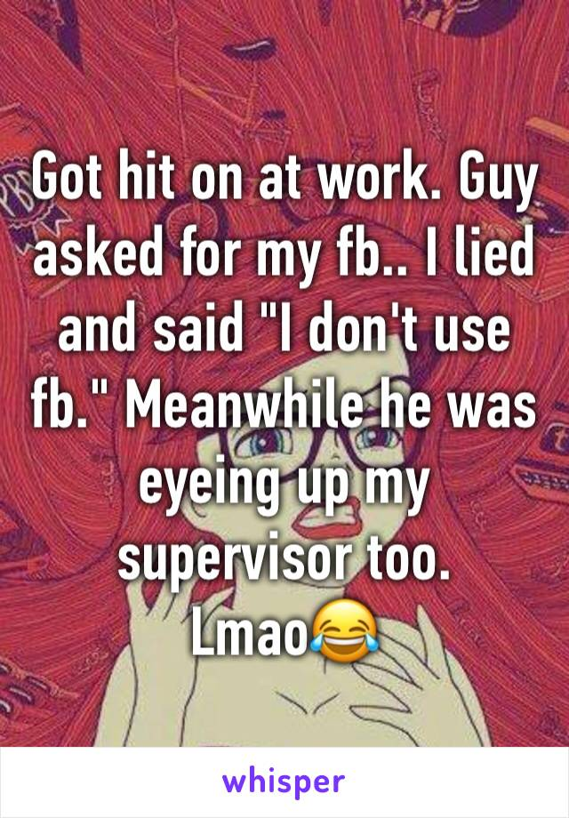 """Got hit on at work. Guy asked for my fb.. I lied and said """"I don't use fb."""" Meanwhile he was eyeing up my supervisor too. Lmao😂"""