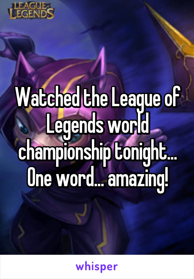 Watched the League of Legends world championship tonight... One word... amazing!
