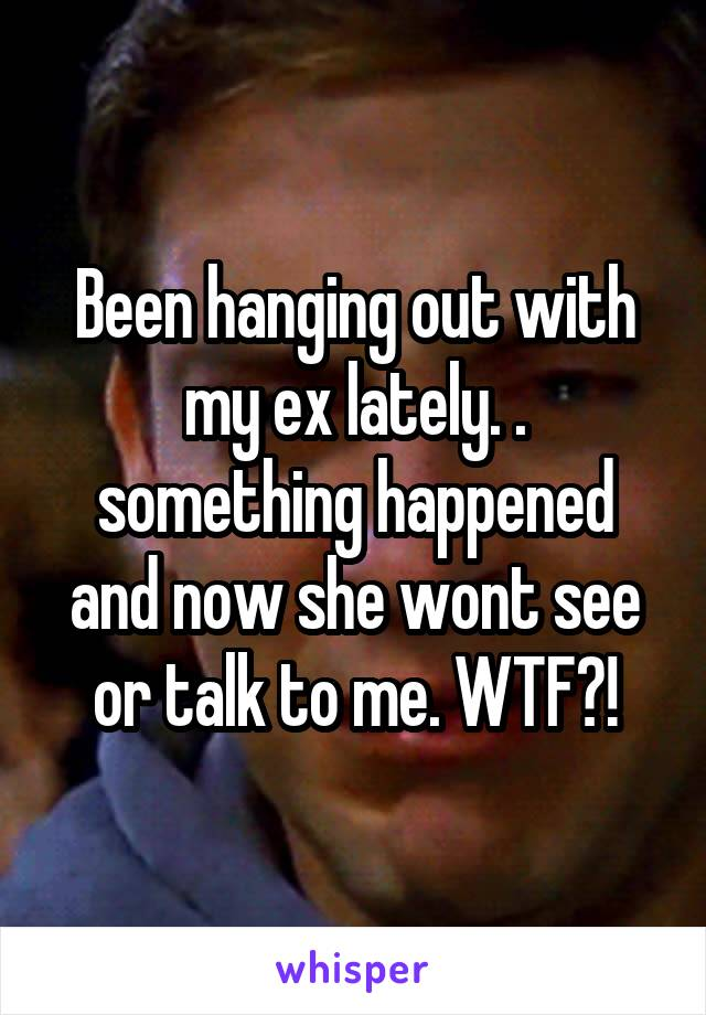 Been hanging out with my ex lately. . something happened and now she wont see or talk to me. WTF?!
