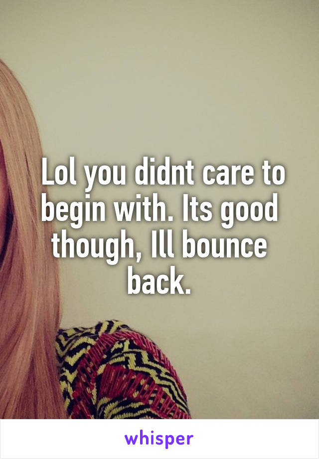 Lol you didnt care to begin with. Its good though, Ill bounce back.