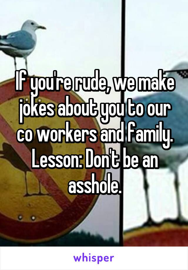 If you're rude, we make jokes about you to our co workers and family. Lesson: Don't be an asshole.