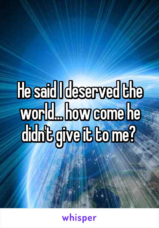 He said I deserved the world... how come he didn't give it to me?