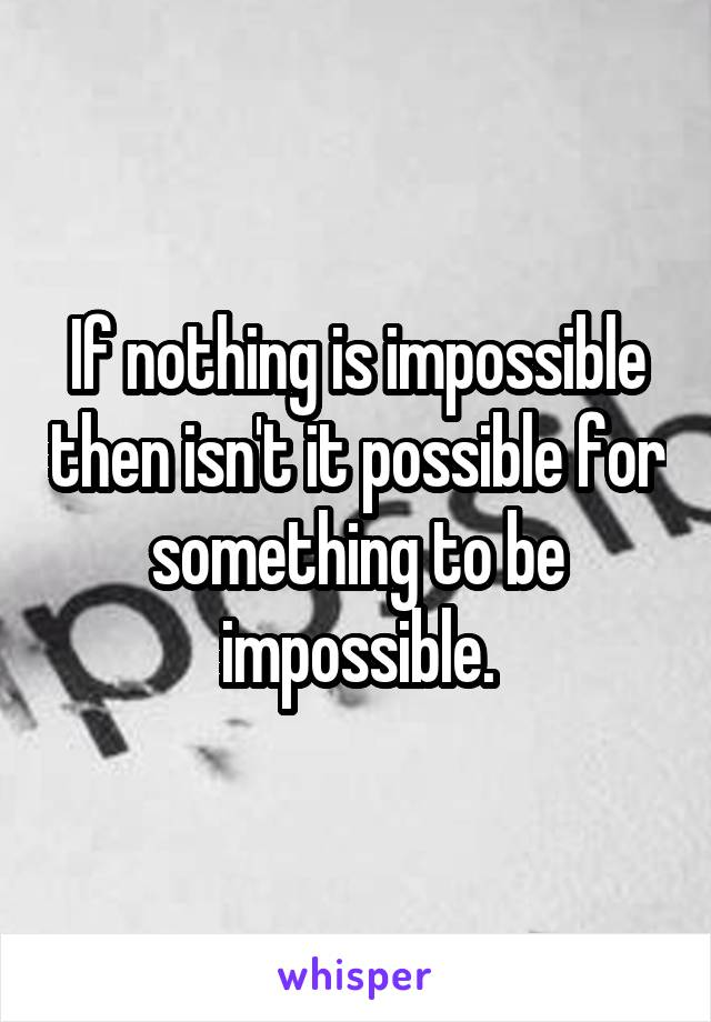 If nothing is impossible then isn't it possible for something to be impossible.