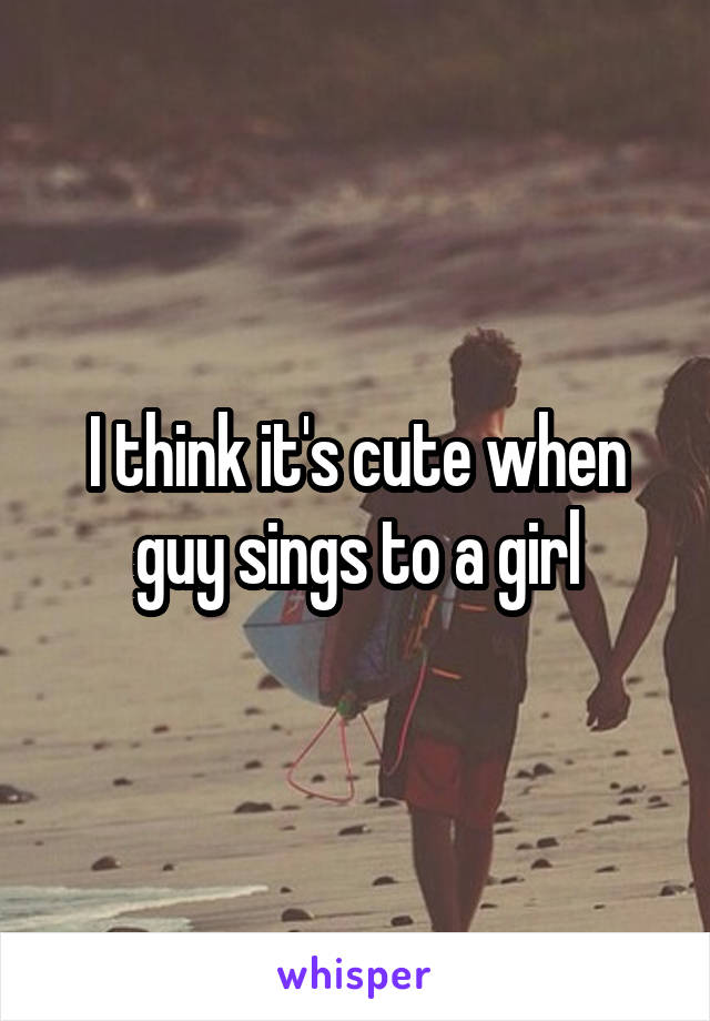 I think it's cute when guy sings to a girl