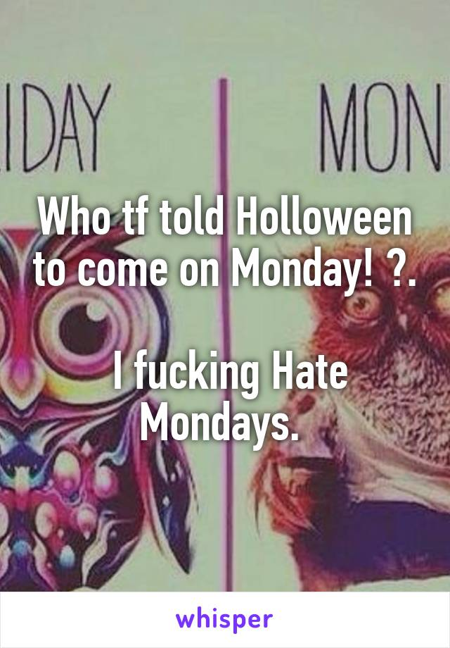 Who tf told Holloween to come on Monday! ?.   I fucking Hate Mondays.