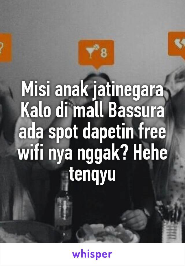 Misi anak jatinegara Kalo di mall Bassura ada spot dapetin free wifi nya nggak? Hehe tenqyu