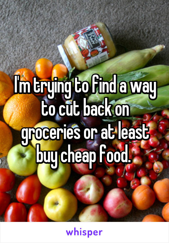 I'm trying to find a way to cut back on groceries or at least buy cheap food.