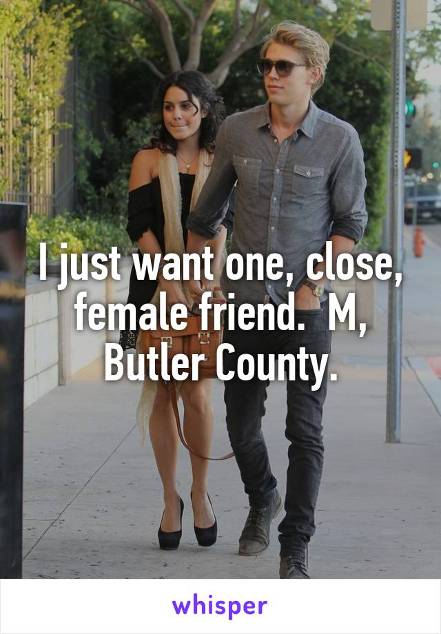 I just want one, close, female friend.  M, Butler County.
