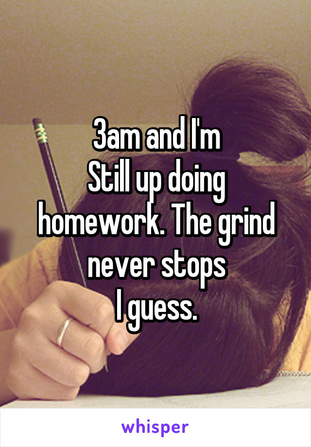 3am and I'm Still up doing homework. The grind never stops I guess.