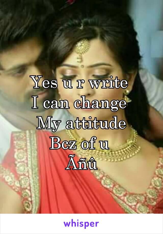 Yes u r write  I can change  My attitude Bcz of u  Ãñû