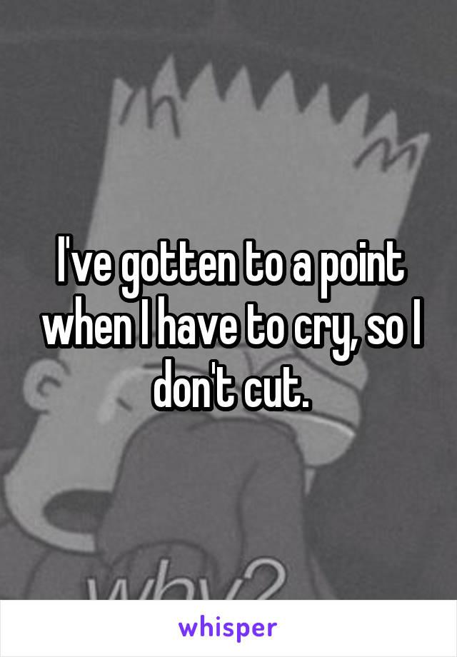 I've gotten to a point when I have to cry, so I don't cut.