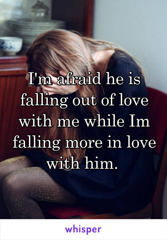 I'm afraid he is falling out of love with me while Im falling more in love with him.