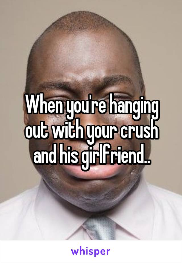 When you're hanging out with your crush and his girlfriend..