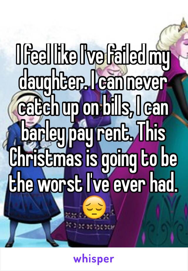 I feel like I've failed my daughter. I can never catch up on bills, I can barley pay rent. This Christmas is going to be the worst I've ever had. 😔