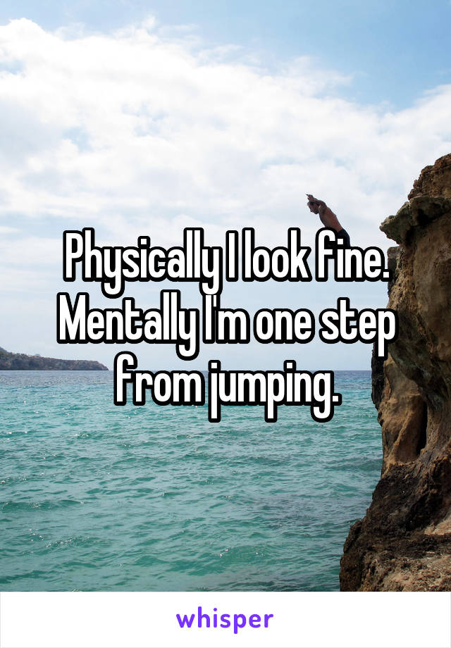 Physically I look fine. Mentally I'm one step from jumping.