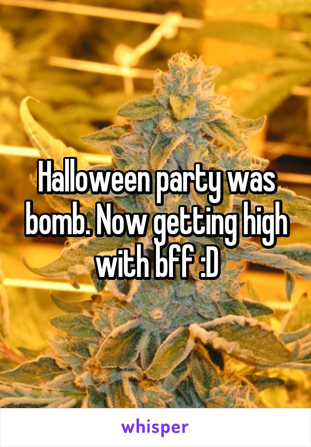 Halloween party was bomb. Now getting high with bff :D