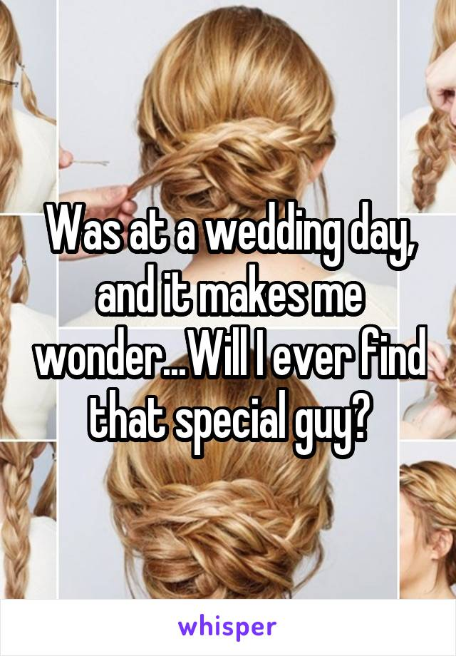 Was at a wedding day, and it makes me wonder...Will I ever find that special guy?