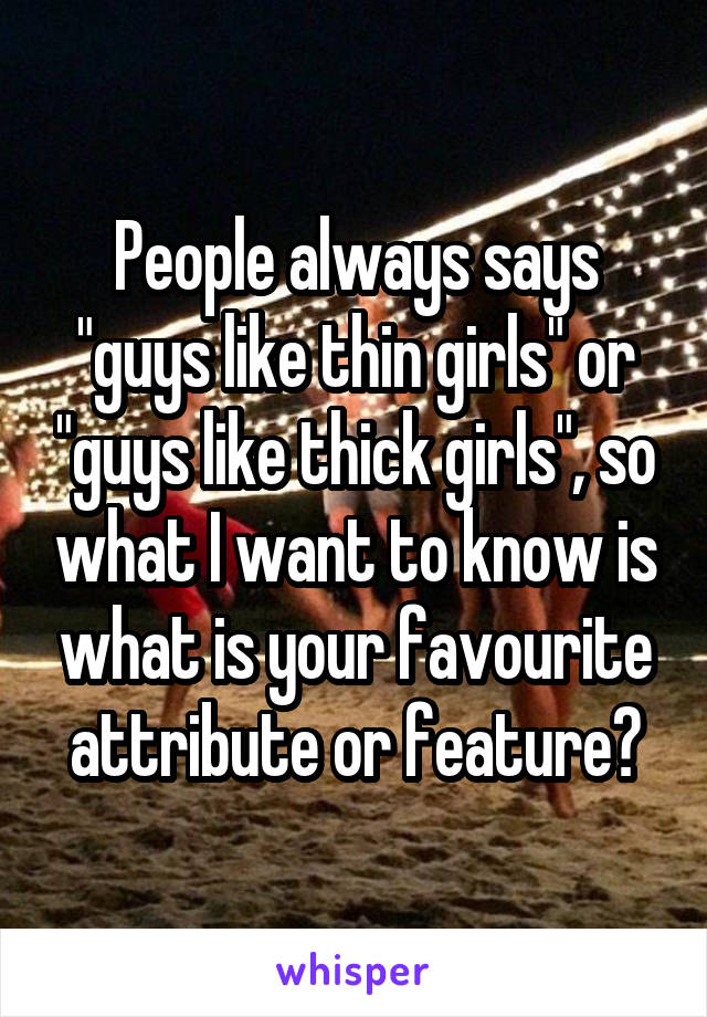 "People always says ""guys like thin girls"" or ""guys like thick girls"", so what I want to know is what is your favourite attribute or feature?"