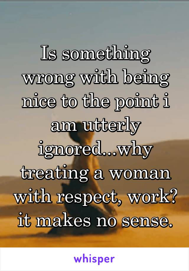 Is something wrong with being nice to the point i am utterly ignored...why treating a woman with respect, work? it makes no sense.