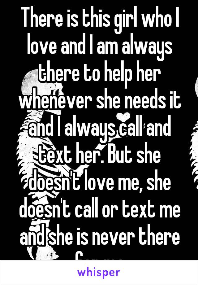 There is this girl who I love and I am always there to help her whenever she needs it and I always call and text her. But she doesn't love me, she doesn't call or text me and she is never there for me