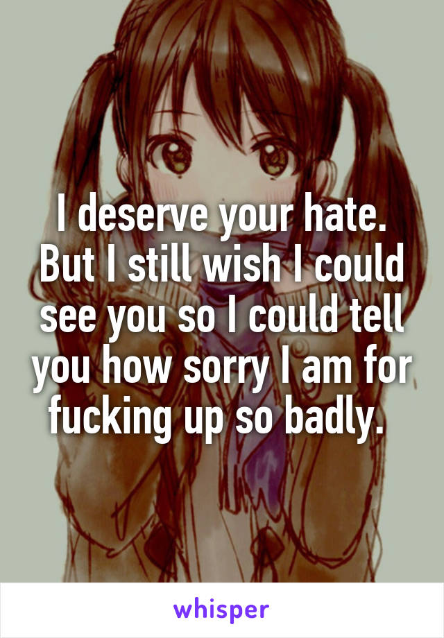 I deserve your hate. But I still wish I could see you so I could tell you how sorry I am for fucking up so badly.
