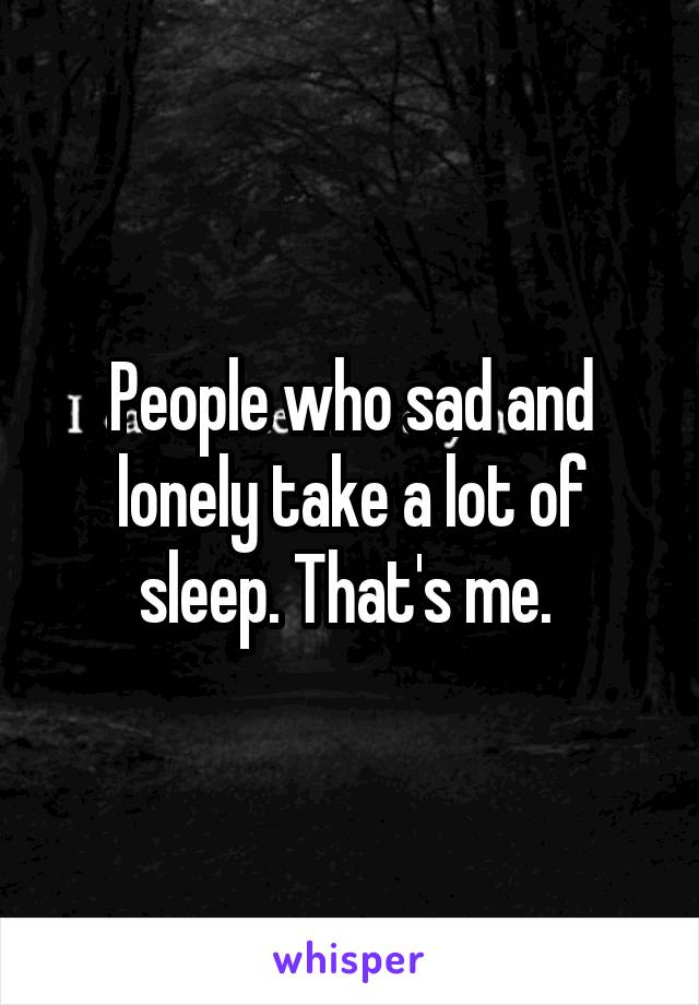 People who sad and lonely take a lot of sleep. That's me.