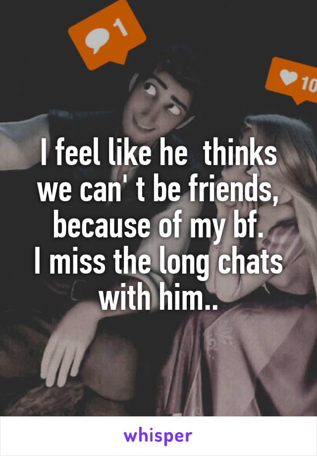I feel like he  thinks we can' t be friends, because of my bf. I miss the long chats with him..