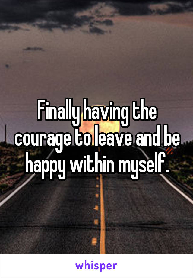 Finally having the courage to leave and be happy within myself.