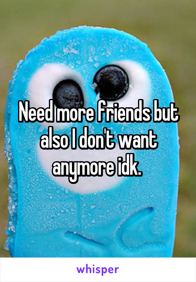 Need more friends but also I don't want anymore idk.