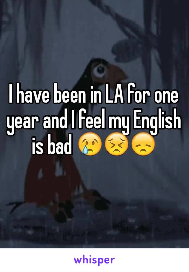 I have been in LA for one year and I feel my English is bad 😢😣😞