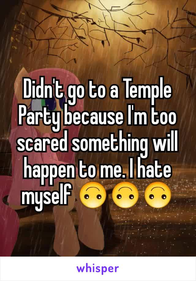 Didn't go to a Temple Party because I'm too scared something will happen to me. I hate myself 🙃🙃🙃