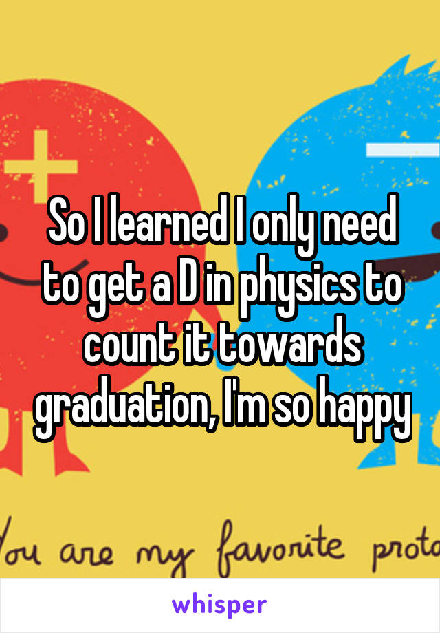 So I learned I only need to get a D in physics to count it towards graduation, I'm so happy